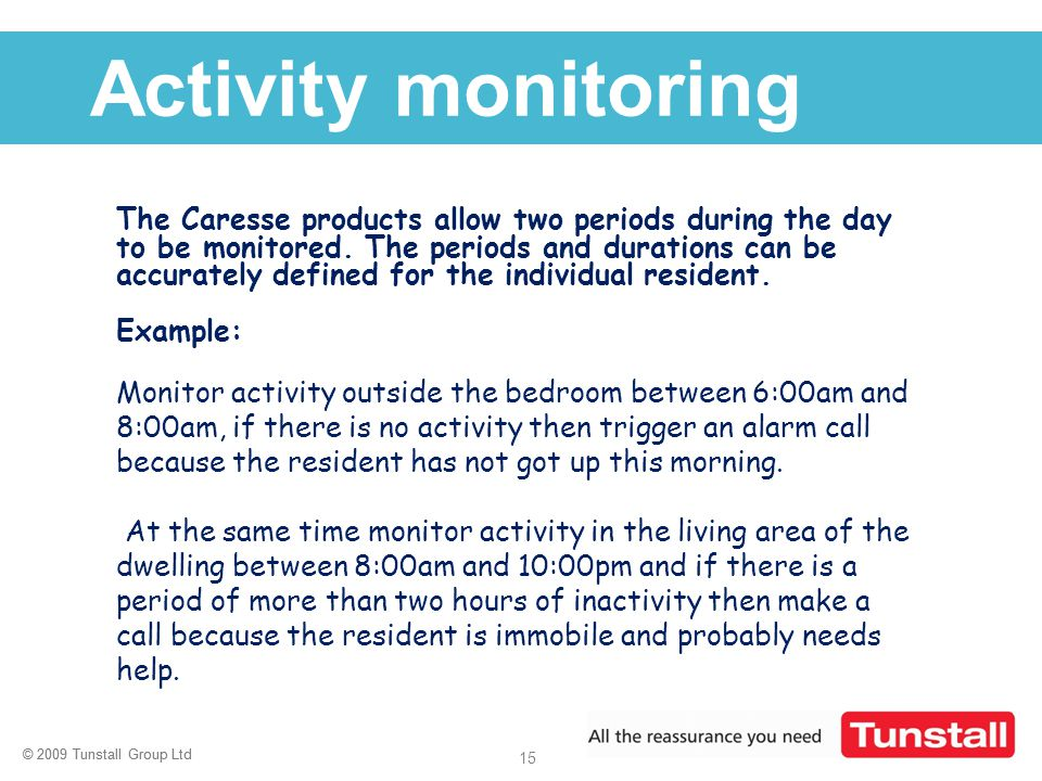 © 2009 Tunstall Group Ltd 15 © 2009 Tunstall Group Ltd Click to edit Master title style Activity monitoring The Caresse products allow two periods dur