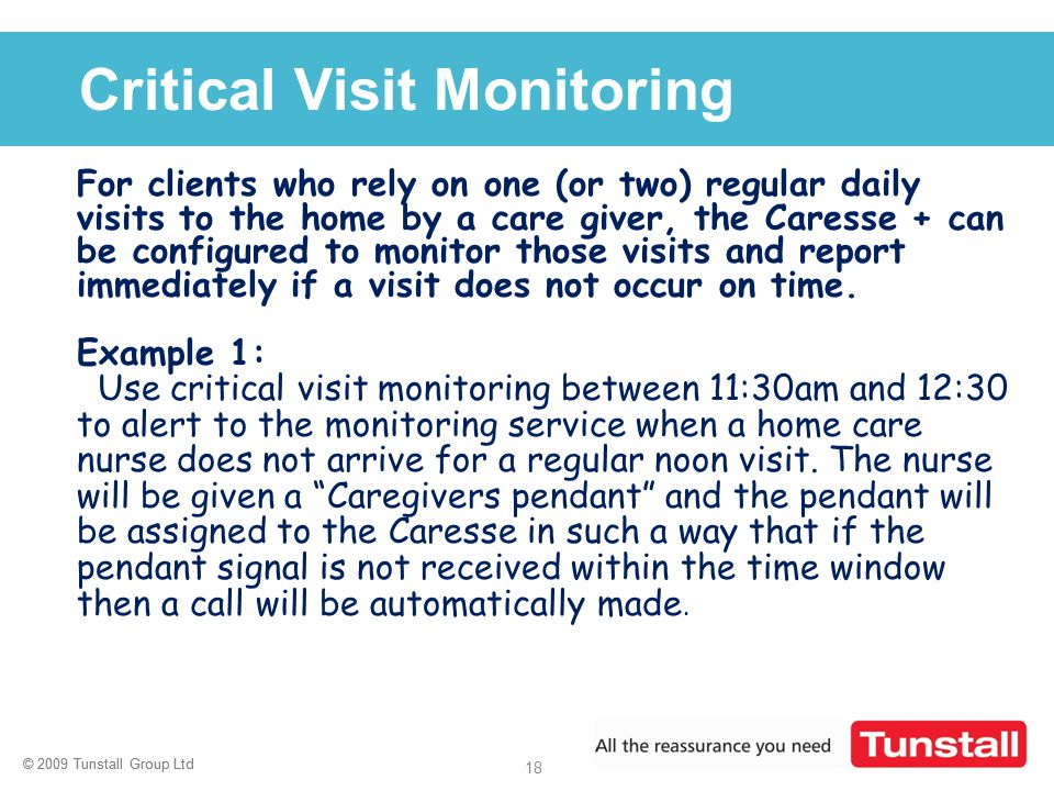 © 2009 Tunstall Group Ltd 18 © 2009 Tunstall Group Ltd Click to edit Master title style Critical Visit Monitoring For clients who rely on one (or two)