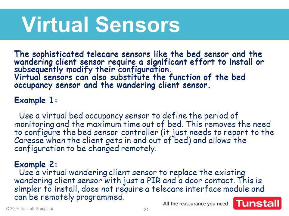 © 2009 Tunstall Group Ltd 21 © 2009 Tunstall Group Ltd Click to edit Master title style Virtual Sensors The sophisticated telecare sensors like the be