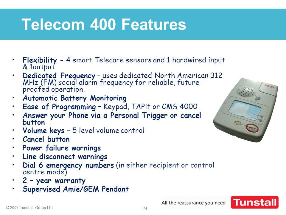 © 2009 Tunstall Group Ltd 24 © 2009 Tunstall Group Ltd Click to edit Master title style Telecom 400 Features Flexibility - 4 smart Telecare sensors an