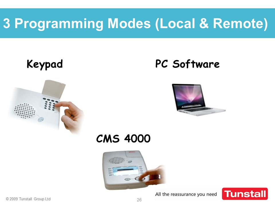 © 2009 Tunstall Group Ltd 26 © 2009 Tunstall Group Ltd Click to edit Master title style 3 Programming Modes (Local & Remote) Keypad PC Software CMS 40