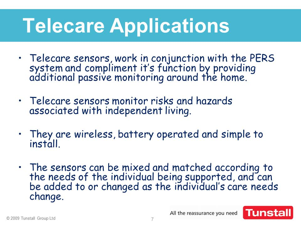 © 2009 Tunstall Group Ltd 7 Click to edit Master title style Telecare Applications Telecare sensors, work in conjunction with the PERS system and comp