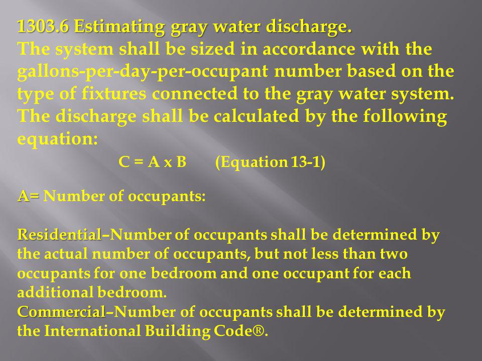 1303.6 Estimating gray water discharge. The system shall be sized in accordance with the gallons-per-day-per-occupant number based on the type of fixt