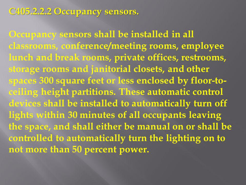 C405.2.2.2 Occupancy sensors. Occupancy sensors shall be installed in all classrooms, conference/meeting rooms, employee lunch and break rooms, privat