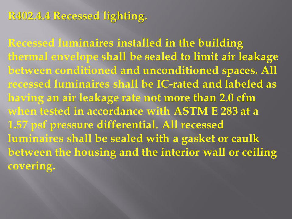 R402.4.4 Recessed lighting. Recessed luminaires installed in the building thermal envelope shall be sealed to limit air leakage between conditioned an