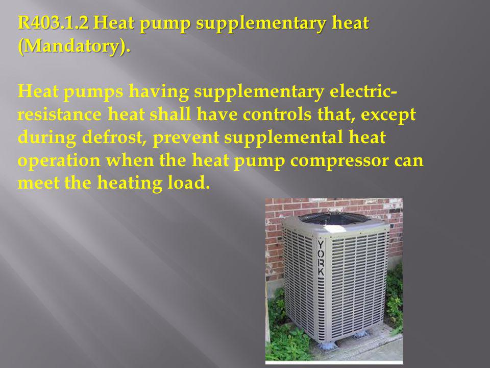 R403.1.2 Heat pump supplementary heat (Mandatory). Heat pumps having supplementary electric- resistance heat shall have controls that, except during d