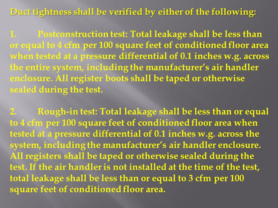 Duct tightness shall be verified by either of the following: 1.Postconstruction test: Total leakage shall be less than or equal to 4 cfm per 100 squar