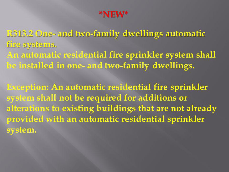 R313.2 One- and two-family dwellings automatic fire systems. An automatic residential fire sprinkler system shall be installed in one- and two-family