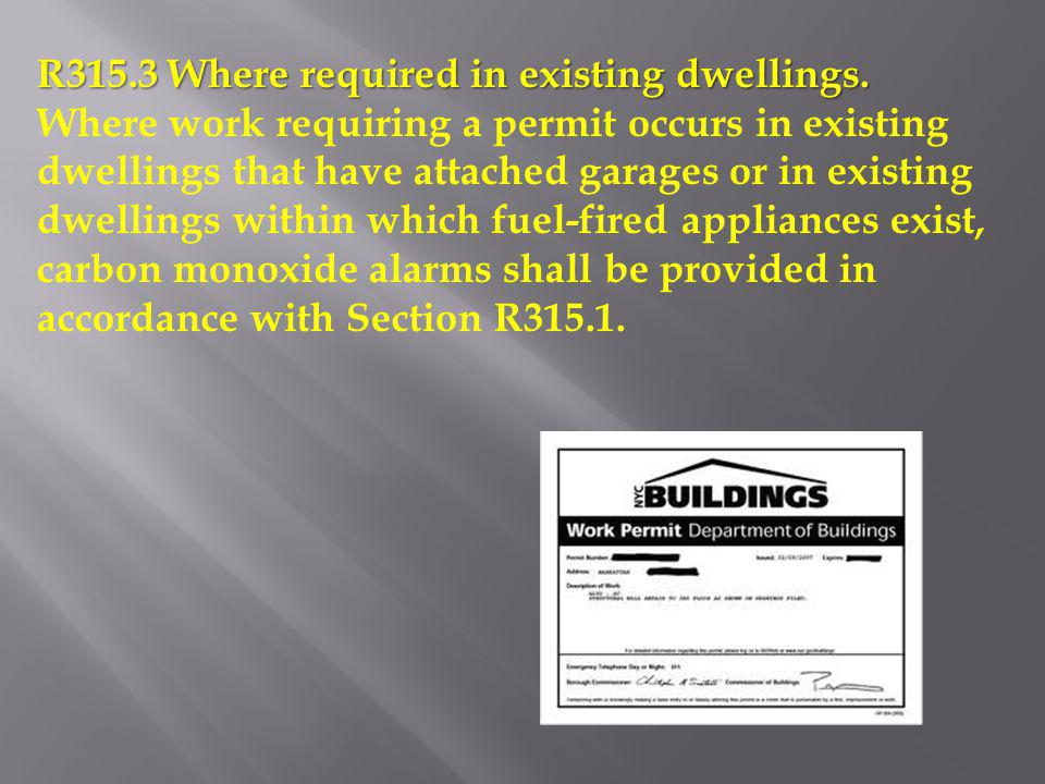 R315.3 Where required in existing dwellings. Where work requiring a permit occurs in existing dwellings that have attached garages or in existing dwel