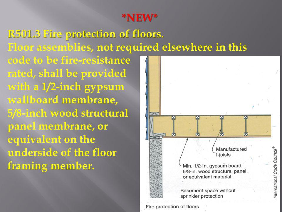 *NEW* R501.3 Fire protection of floors. Floor assemblies, not required elsewhere in this code to be fire-resistance rated, shall be provided with a 1/