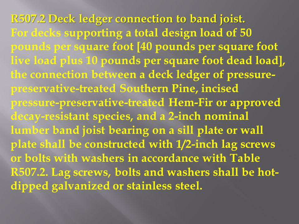 R507.2 Deck ledger connection to band joist. For decks supporting a total design load of 50 pounds per square foot [40 pounds per square foot live loa