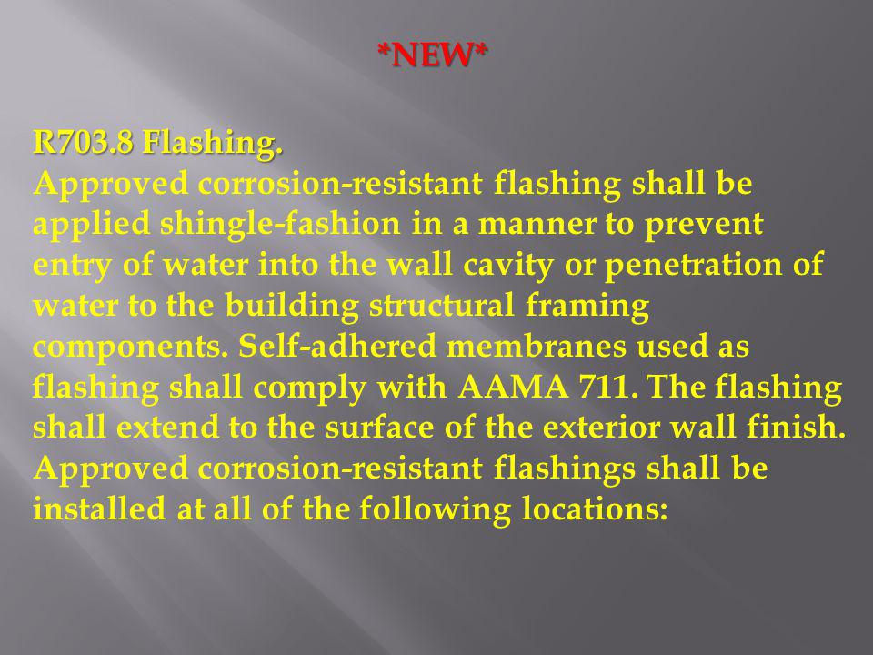 *NEW* R703.8 Flashing. Approved corrosion-resistant flashing shall be applied shingle-fashion in a manner to prevent entry of water into the wall cavi
