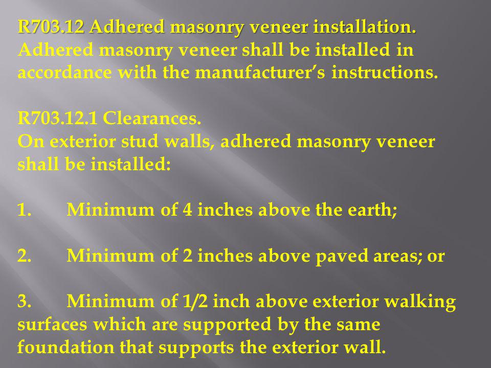 R703.12 Adhered masonry veneer installation. Adhered masonry veneer shall be installed in accordance with the manufacturers instructions. R703.12.1 Cl