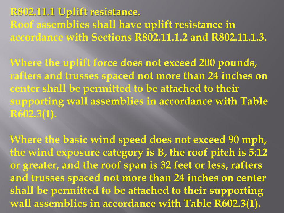 R802.11.1 Uplift resistance. Roof assemblies shall have uplift resistance in accordance with Sections R802.11.1.2 and R802.11.1.3. Where the uplift fo