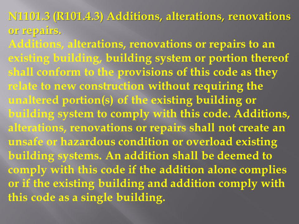 N1101.3 (R101.4.3) Additions, alterations, renovations or repairs. Additions, alterations, renovations or repairs to an existing building, building sy