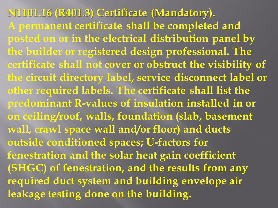 N1101.16 (R401.3) Certificate (Mandatory). A permanent certificate shall be completed and posted on or in the electrical distribution panel by the bui