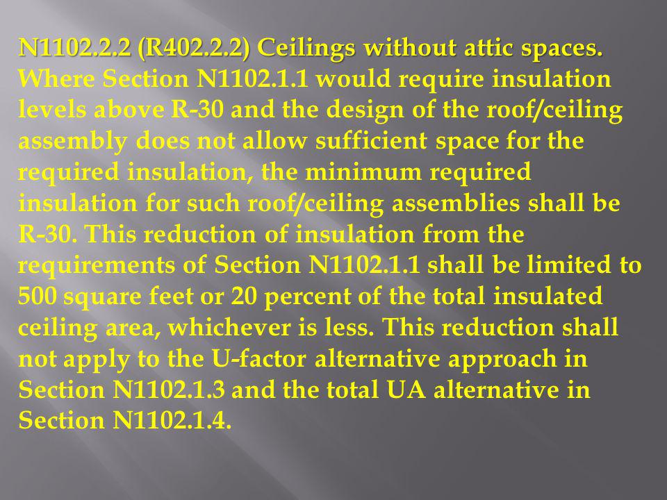 N1102.2.2 (R402.2.2) Ceilings without attic spaces. Where Section N1102.1.1 would require insulation levels above R-30 and the design of the roof/ceil
