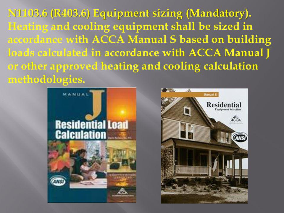 N1103.6 (R403.6) Equipment sizing (Mandatory). Heating and cooling equipment shall be sized in accordance with ACCA Manual S based on building loads c