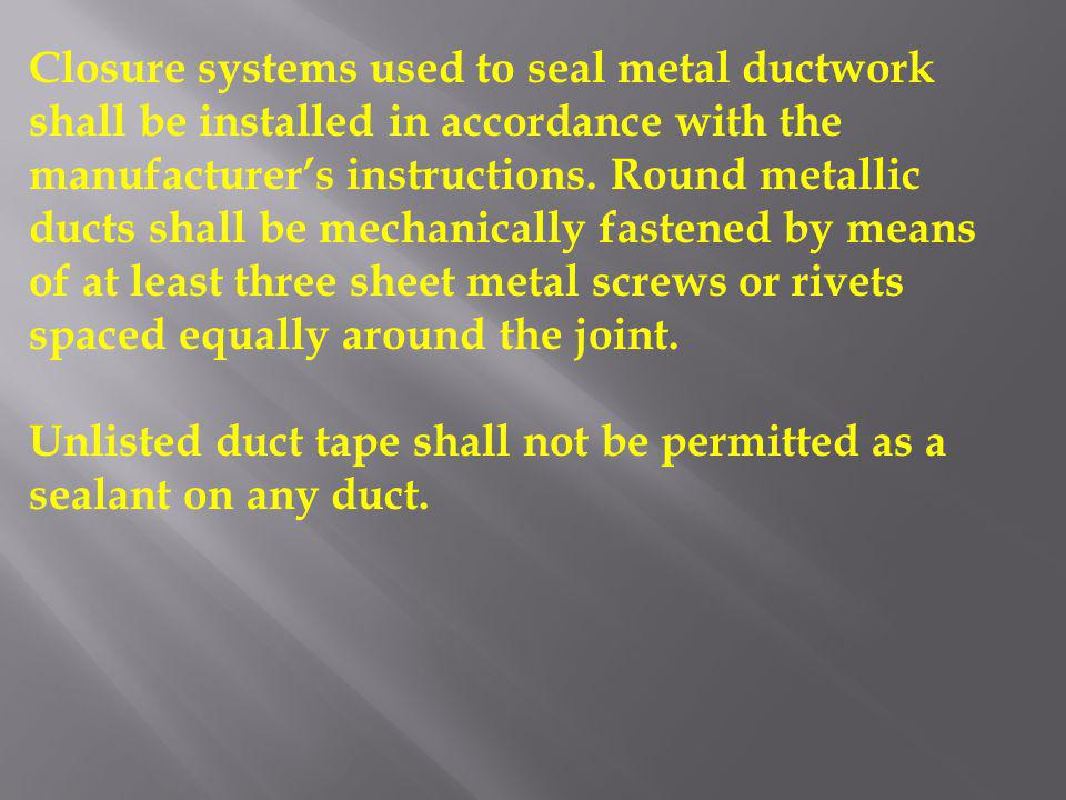 Closure systems used to seal metal ductwork shall be installed in accordance with the manufacturers instructions. Round metallic ducts shall be mechan