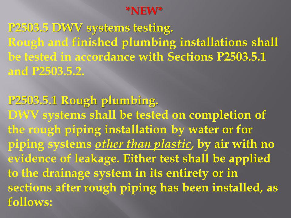 *NEW* P2503.5 DWV systems testing. Rough and finished plumbing installations shall be tested in accordance with Sections P2503.5.1 and P2503.5.2. P250