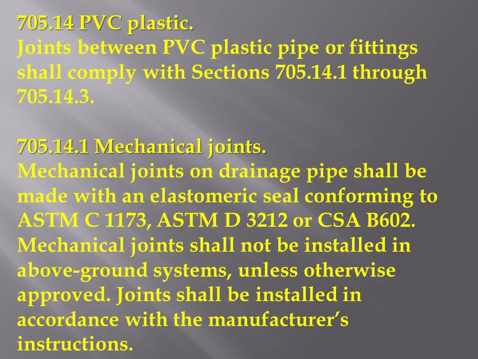 705.14 PVC plastic. Joints between PVC plastic pipe or fittings shall comply with Sections 705.14.1 through 705.14.3. 705.14.1 Mechanical joints. Mech