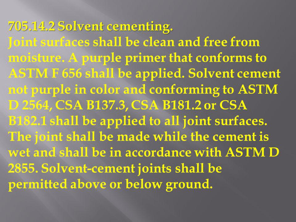705.14.2 Solvent cementing. Joint surfaces shall be clean and free from moisture. A purple primer that conforms to ASTM F 656 shall be applied. Solven