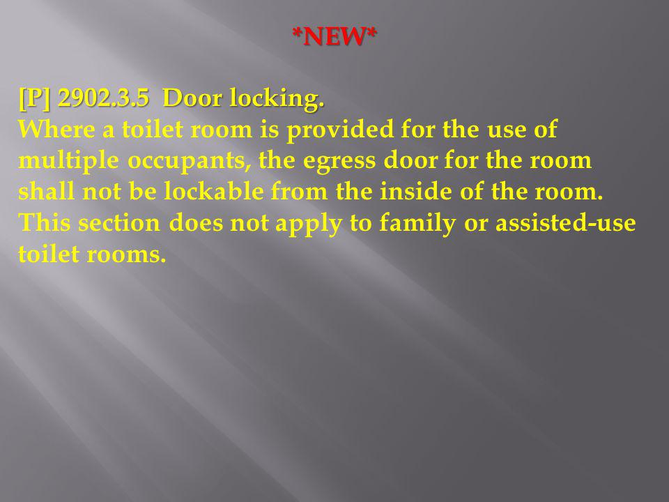 *NEW* [P] 2902.3.5 Door locking. Where a toilet room is provided for the use of multiple occupants, the egress door for the room shall not be lockable