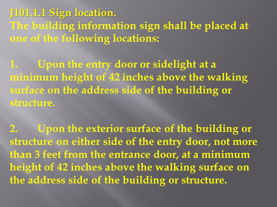 J101.1.1 Sign location. The building information sign shall be placed at one of the following locations: 1.Upon the entry door or sidelight at a minim