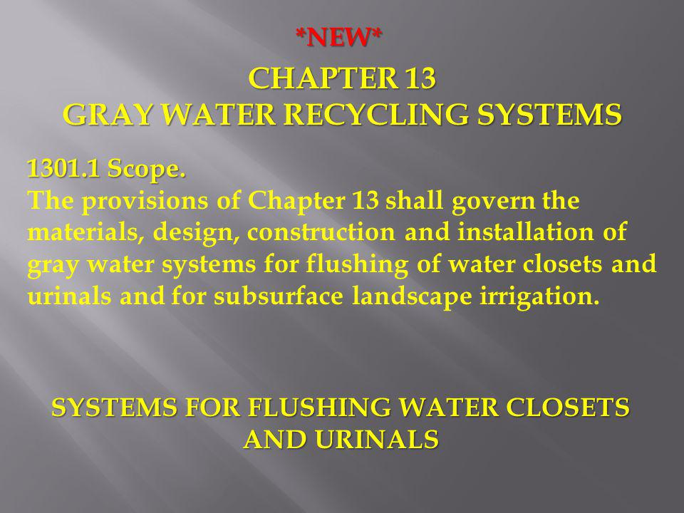 *NEW* CHAPTER 13 GRAY WATER RECYCLING SYSTEMS 1301.1 Scope. The provisions of Chapter 13 shall govern the materials, design, construction and installa