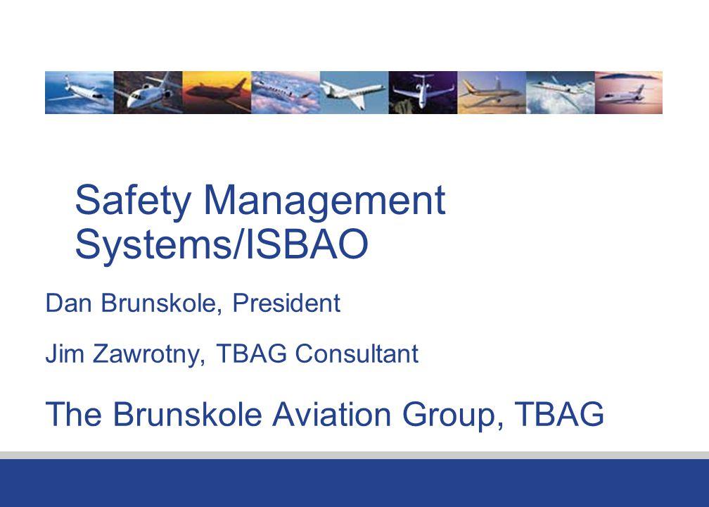 Safety Management Systems/ISBAO Dan Brunskole, President Jim Zawrotny, TBAG Consultant The Brunskole Aviation Group, TBAG