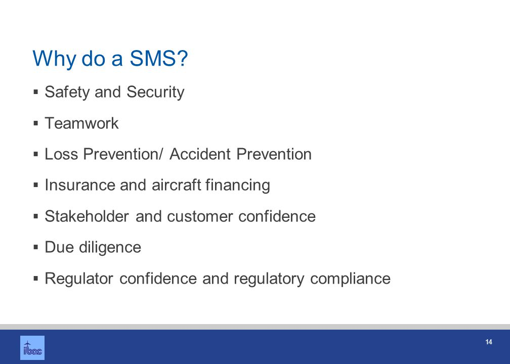 14 Why do a SMS? Safety and Security Teamwork Loss Prevention/ Accident Prevention Insurance and aircraft financing Stakeholder and customer confidenc