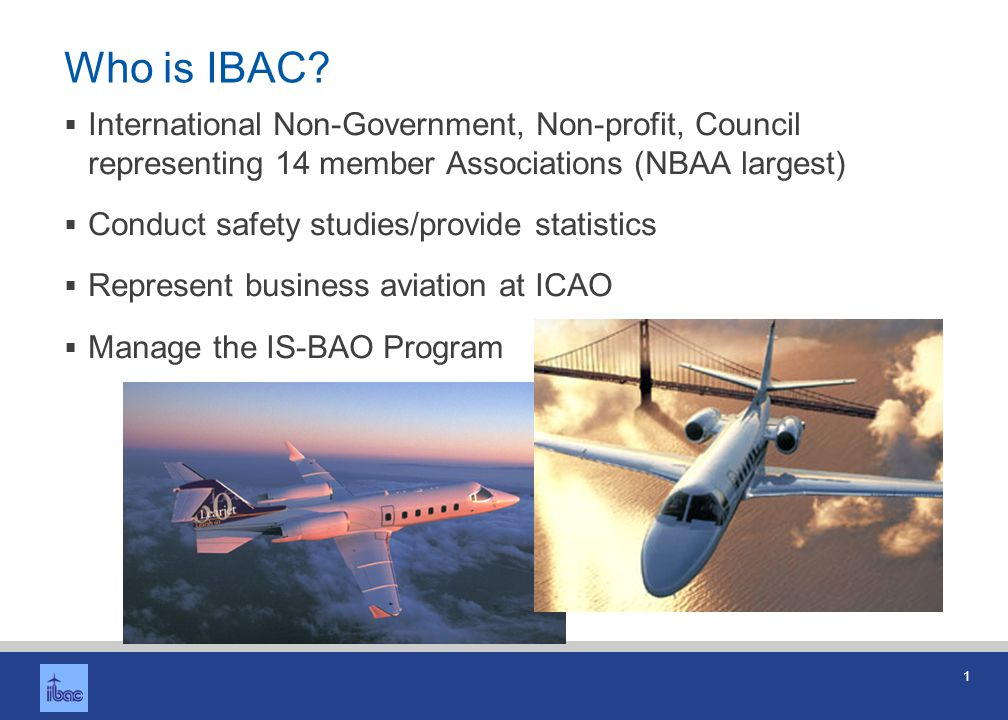1 Who is IBAC? International Non-Government, Non-profit, Council representing 14 member Associations (NBAA largest) Conduct safety studies/provide sta