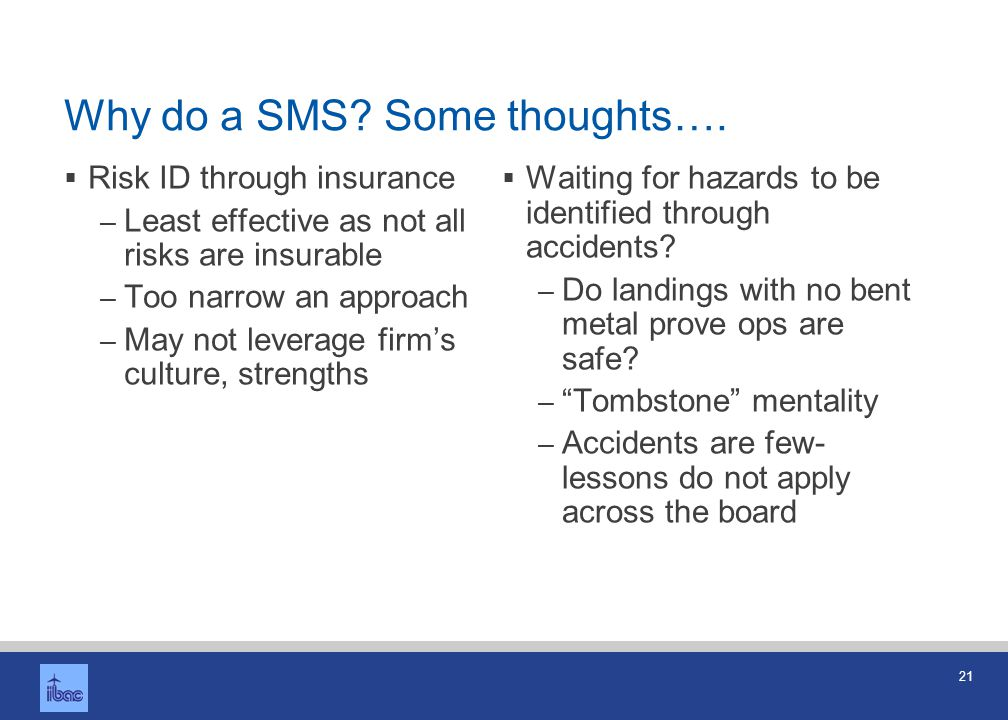 21 Why do a SMS? Some thoughts…. Risk ID through insurance – Least effective as not all risks are insurable – Too narrow an approach – May not leverag
