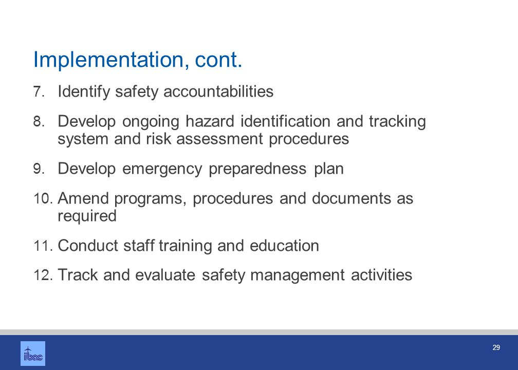 29 Implementation, cont. 7. Identify safety accountabilities 8. Develop ongoing hazard identification and tracking system and risk assessment procedur