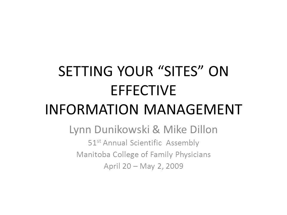 SETTING YOUR SITES ON EFFECTIVE INFORMATION MANAGEMENT Lynn Dunikowski & Mike Dillon 51 st Annual Scientific Assembly Manitoba College of Family Physicians April 20 – May 2, 2009