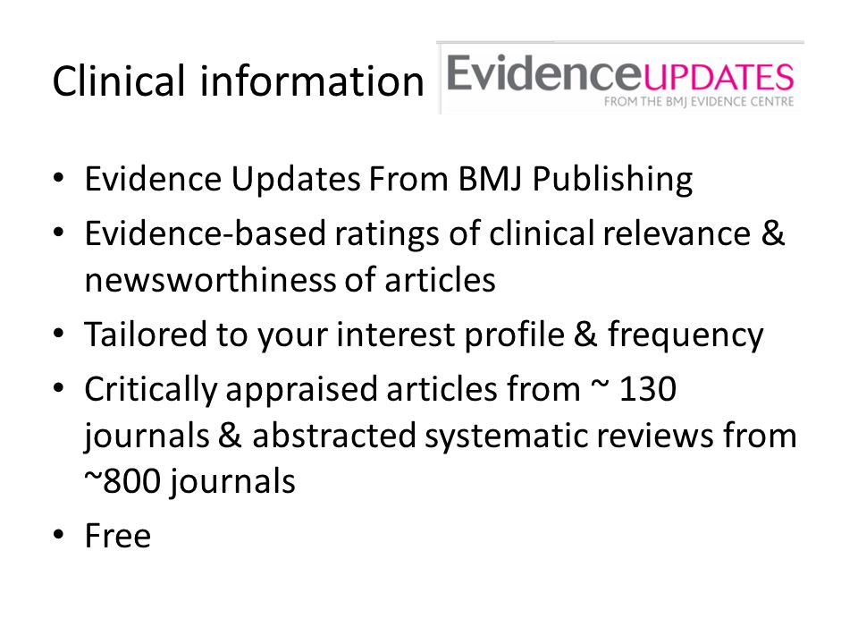 Clinical information Evidence Updates From BMJ Publishing Evidence-based ratings of clinical relevance & newsworthiness of articles Tailored to your interest profile & frequency Critically appraised articles from ~ 130 journals & abstracted systematic reviews from ~800 journals Free