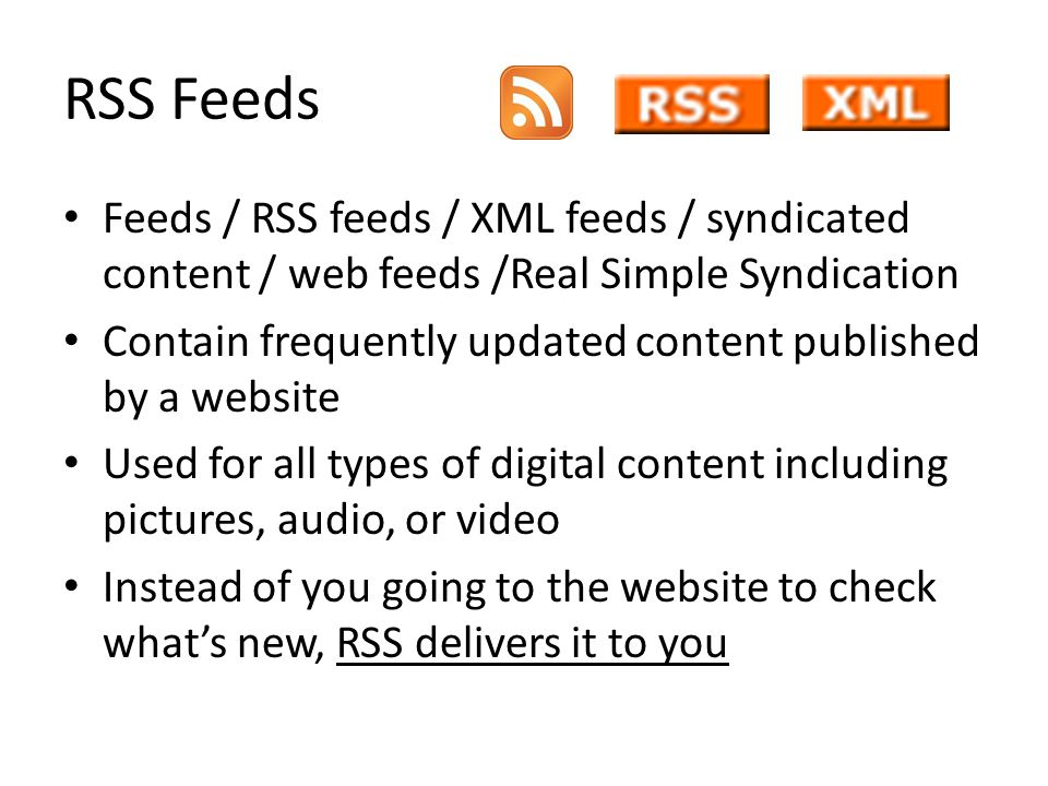RSS Feeds Feeds / RSS feeds / XML feeds / syndicated content / web feeds /Real Simple Syndication Contain frequently updated content published by a website Used for all types of digital content including pictures, audio, or video Instead of you going to the website to check whats new, RSS delivers it to you