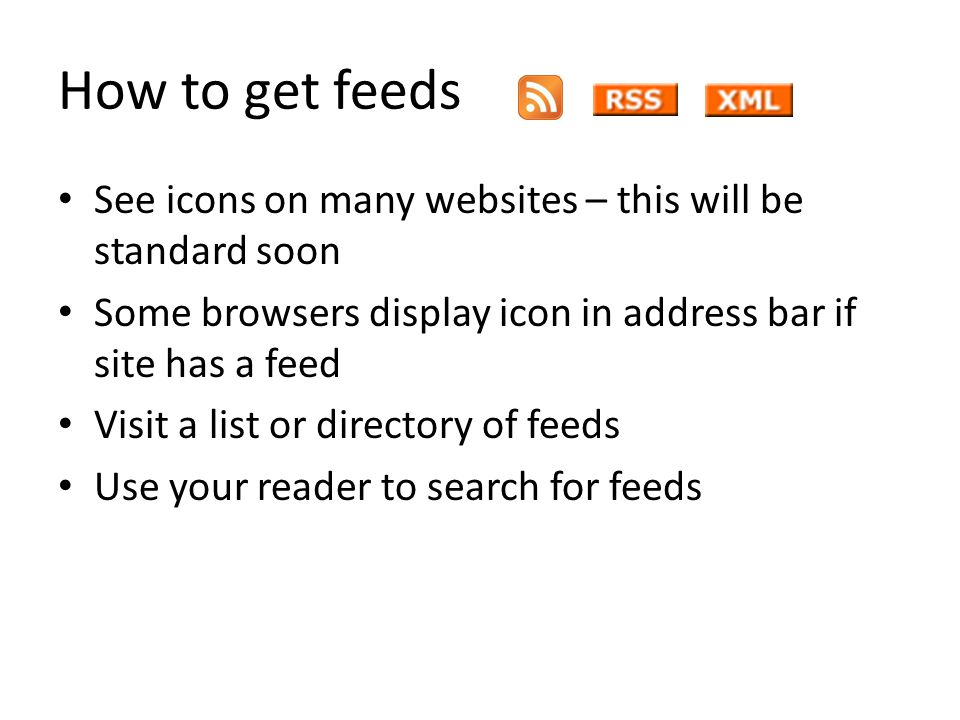 How to get feeds See icons on many websites – this will be standard soon Some browsers display icon in address bar if site has a feed Visit a list or directory of feeds Use your reader to search for feeds