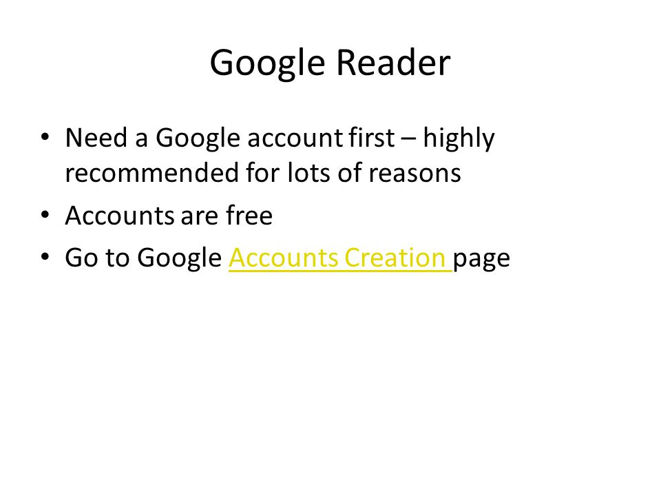Google Reader Need a Google account first – highly recommended for lots of reasons Accounts are free Go to Google Accounts Creation pageAccounts Creation
