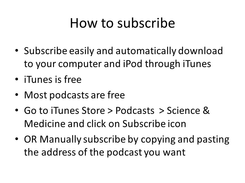 How to subscribe Subscribe easily and automatically download to your computer and iPod through iTunes iTunes is free Most podcasts are free Go to iTunes Store > Podcasts > Science & Medicine and click on Subscribe icon OR Manually subscribe by copying and pasting the address of the podcast you want