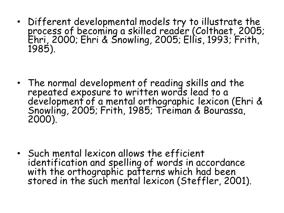Different developmental models try to illustrate the process of becoming a skilled reader (Colthaet, 2005; Ehri, 2000; Ehri & Snowling, 2005; Ellis, 1