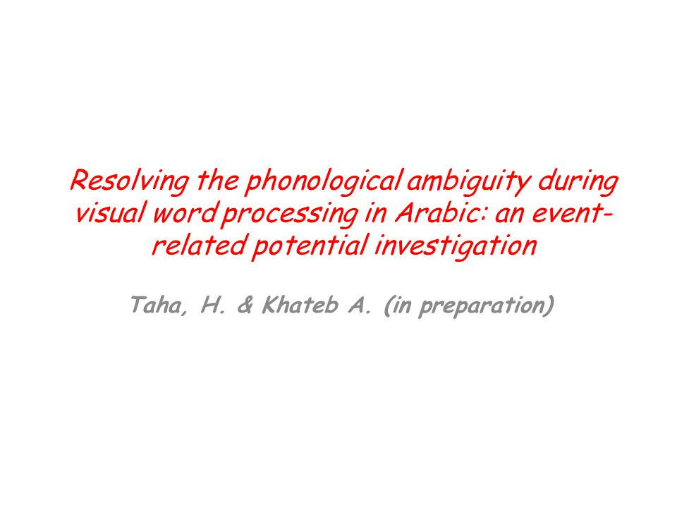 Resolving the phonological ambiguity during visual word processing in Arabic: an event- related potential investigation Taha, H. & Khateb A. (in prepa