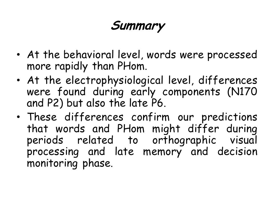 Summary At the behavioral level, words were processed more rapidly than PHom. At the electrophysiological level, differences were found during early c