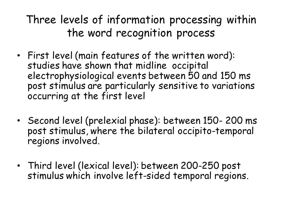 Three levels of information processing within the word recognition process First level (main features of the written word): studies have shown that mi