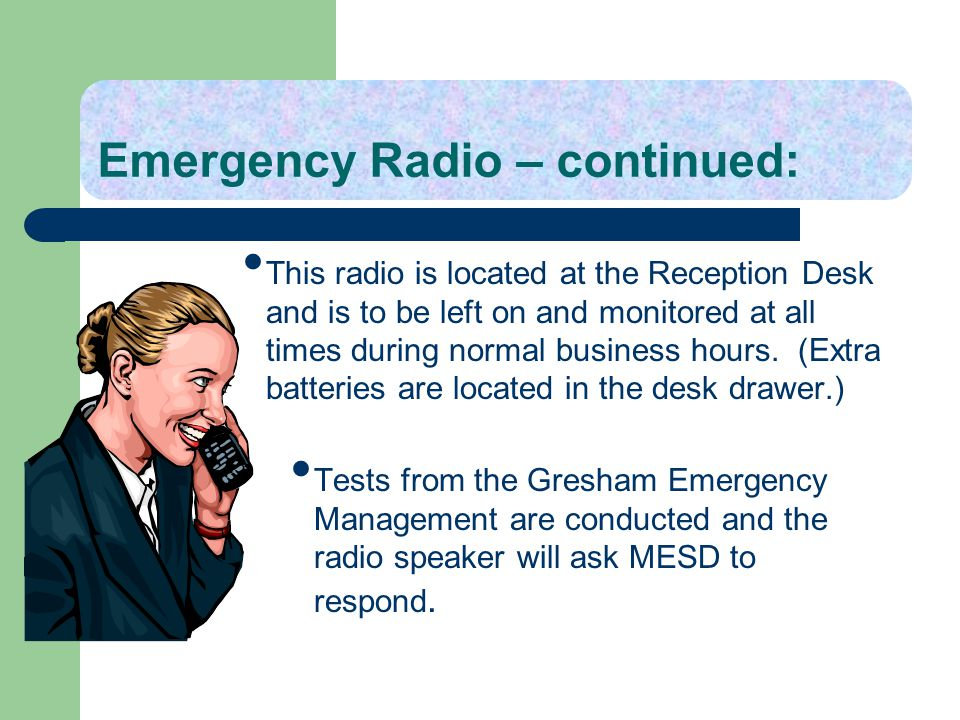 Emergency Radio – continued: This radio is located at the Reception Desk and is to be left on and monitored at all times during normal business hours.