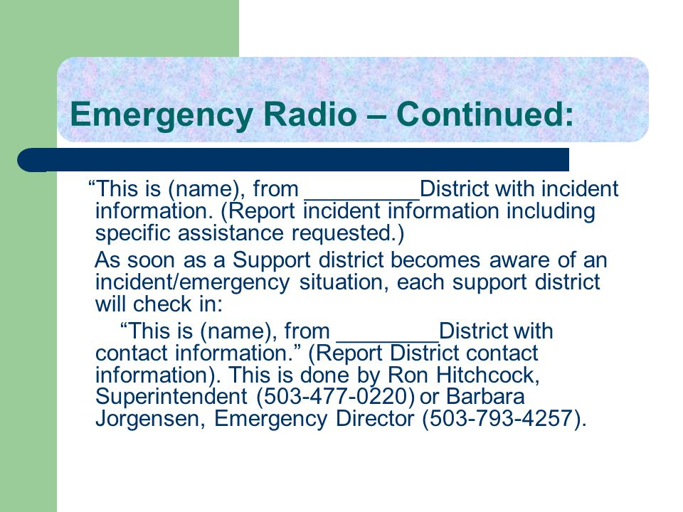 Emergency Radio – Continued: This is (name), from _________District with incident information. (Report incident information including specific assista