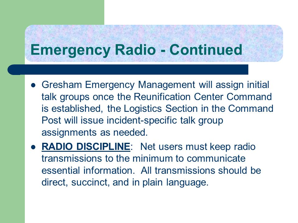 Emergency Radio - Continued Gresham Emergency Management will assign initial talk groups once the Reunification Center Command is established, the Log