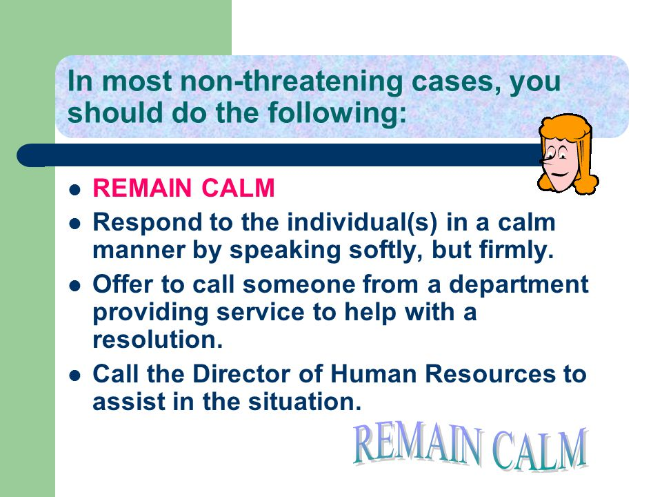 In most non-threatening cases, you should do the following: REMAIN CALM Respond to the individual(s) in a calm manner by speaking softly, but firmly.