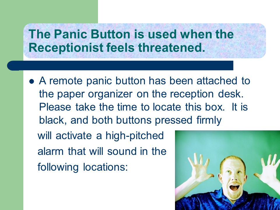 The Panic Button is used when the Receptionist feels threatened. A remote panic button has been attached to the paper organizer on the reception desk.