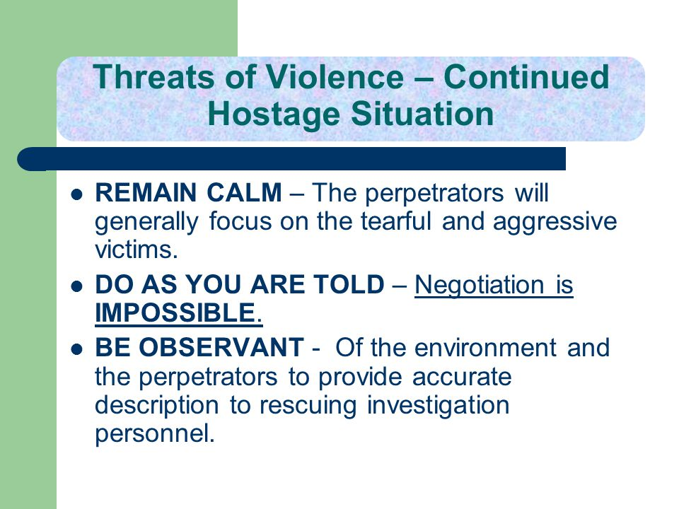 Threats of Violence – Continued Hostage Situation REMAIN CALM – The perpetrators will generally focus on the tearful and aggressive victims. DO AS YOU